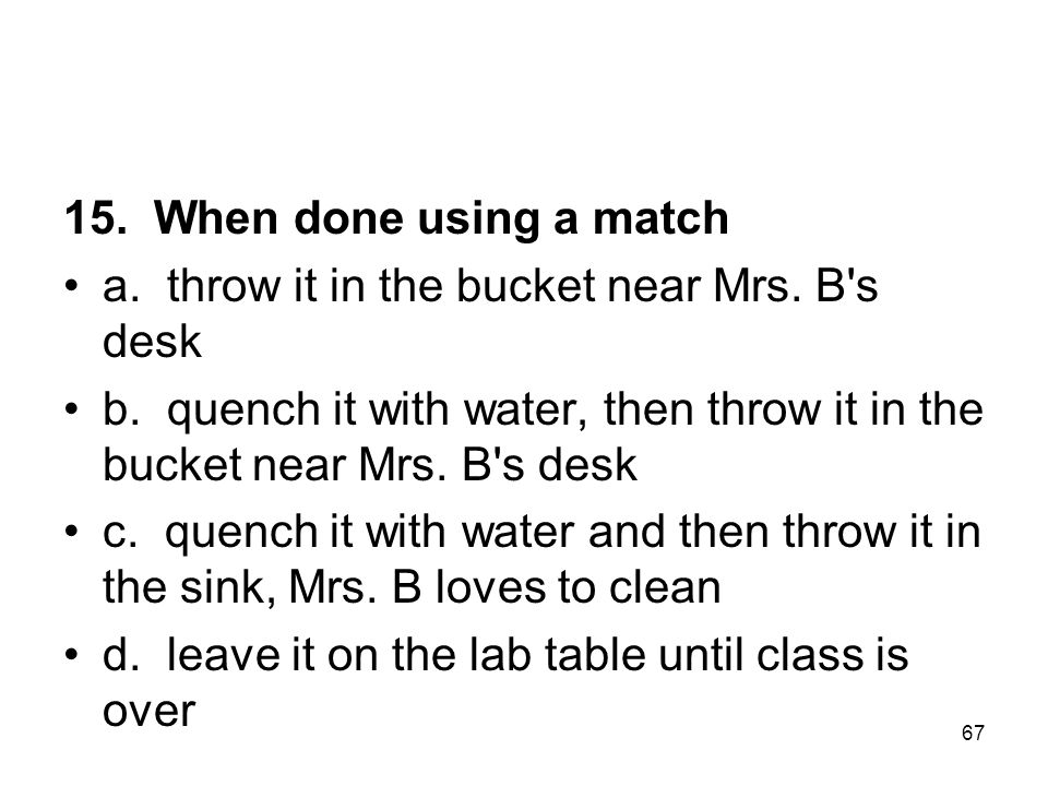 15. When done using a match a. throw it in the bucket near Mrs. B s desk. b. quench it with water, then throw it in the bucket near Mrs. B s desk.