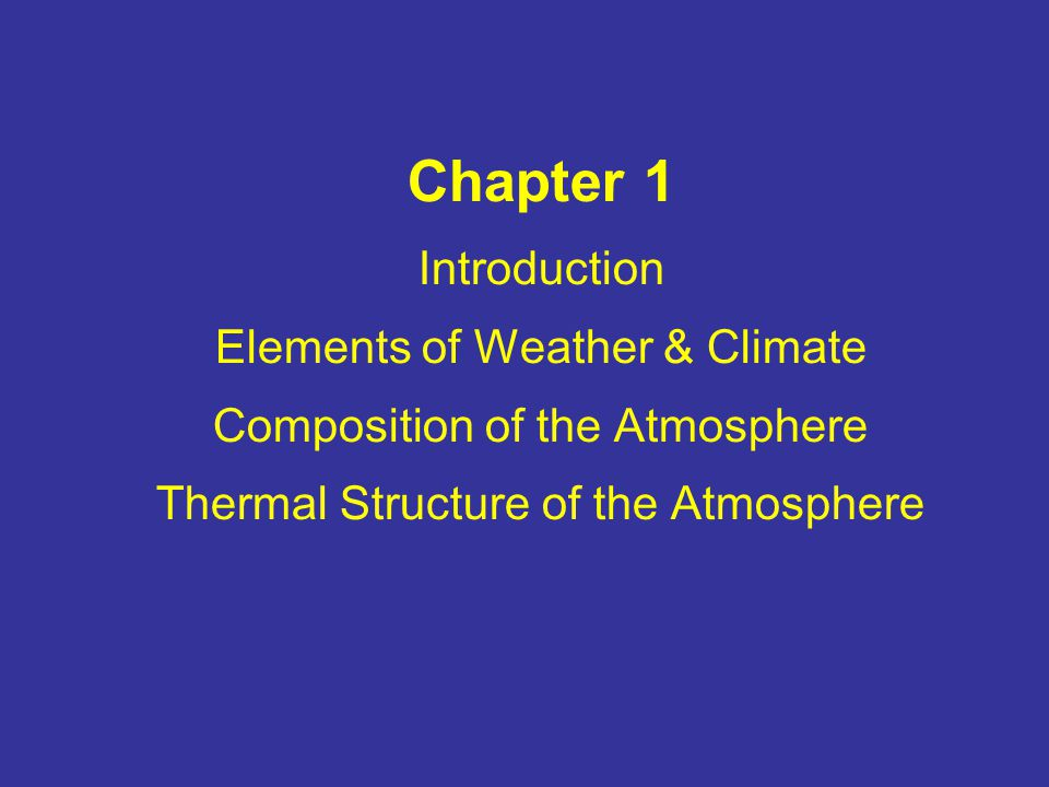 Chapter 1 Introduction Elements of Weather & Climate Composition of the Atmosphere Thermal Structure of the Atmosphere