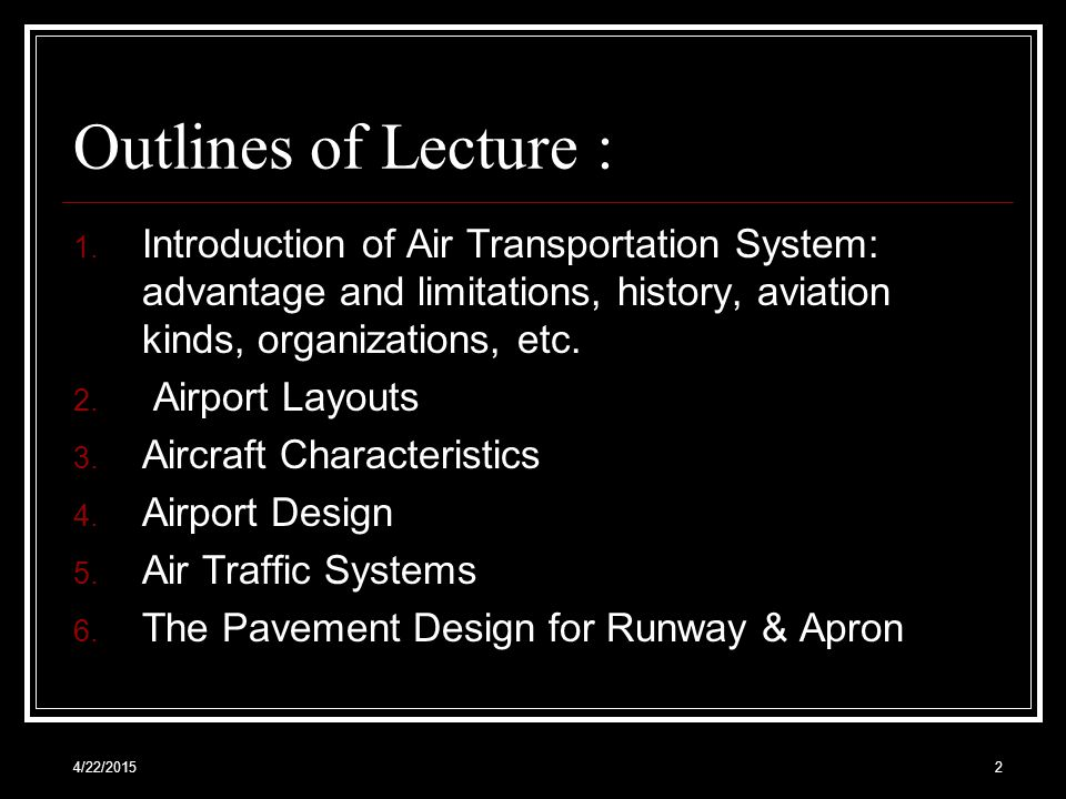 Outlines of Lecture : Introduction of Air Transportation System: advantage and limitations, history, aviation kinds, organizations, etc.