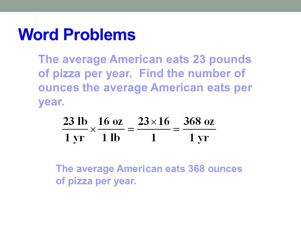 Word Problems The average American eats 23 pounds of pizza per year. Find the number of ounces the average American eats per year.