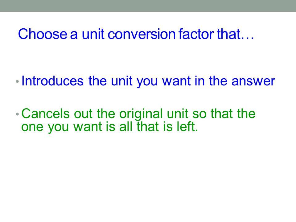 Choose a unit conversion factor that…