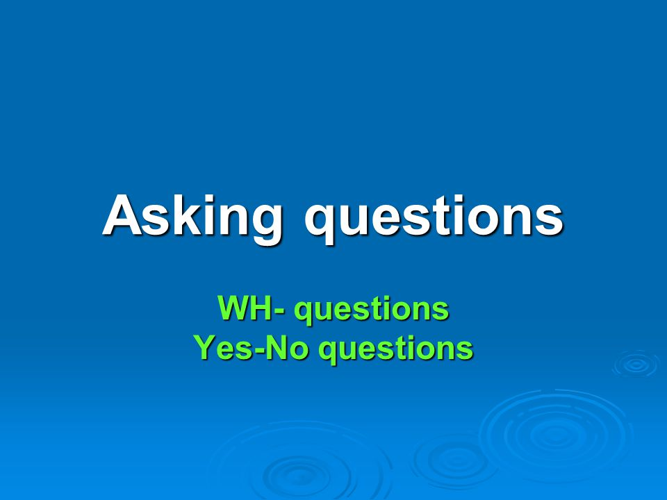 WH- questions Yes-No questions