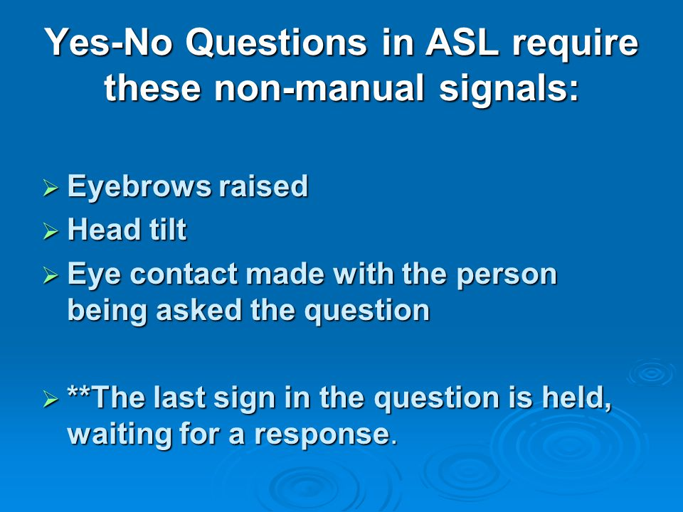 Yes-No Questions in ASL require these non-manual signals: