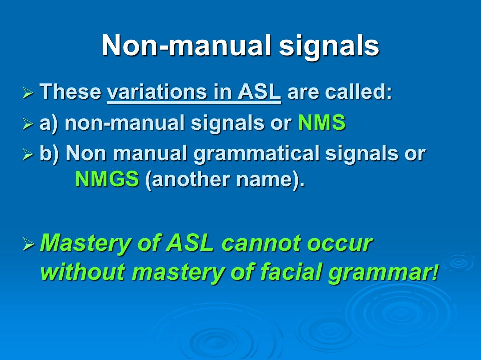 Non-manual signals These variations in ASL are called: a) non-manual signals or NMS.
