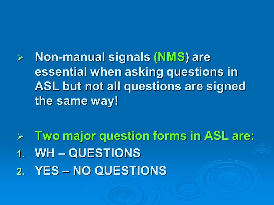 Non-manual signals (NMS) are essential when asking questions in ASL but not all questions are signed the same way!