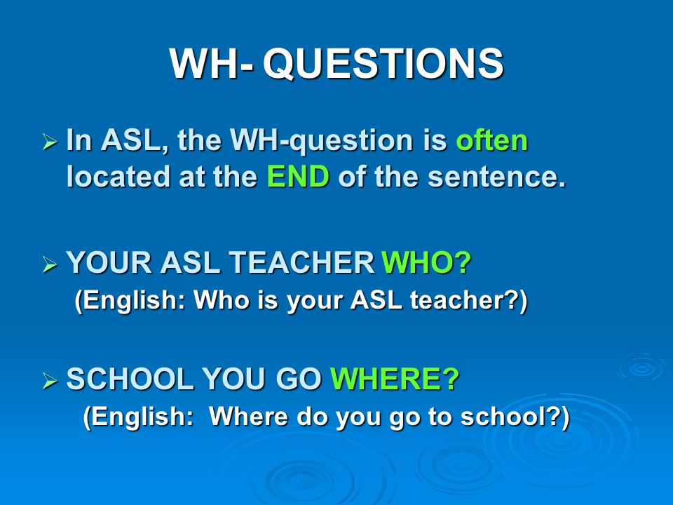 WH- QUESTIONS In ASL, the WH-question is often located at the END of the sentence. YOUR ASL TEACHER WHO (English: Who is your ASL teacher )