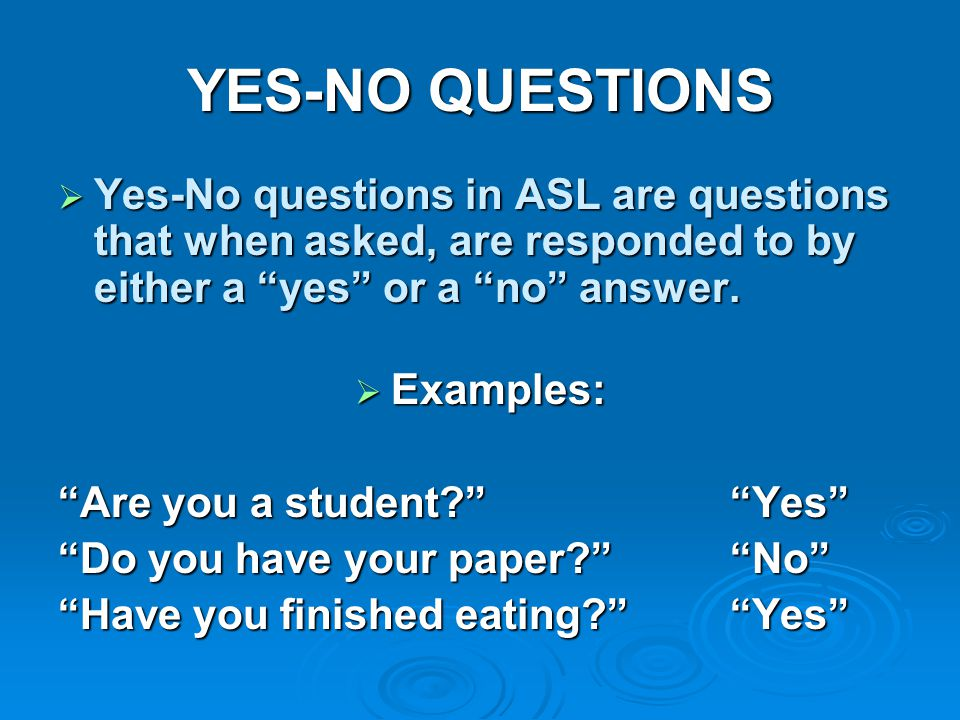 YES-NO QUESTIONS Yes-No questions in ASL are questions that when asked, are responded to by either a yes or a no answer.