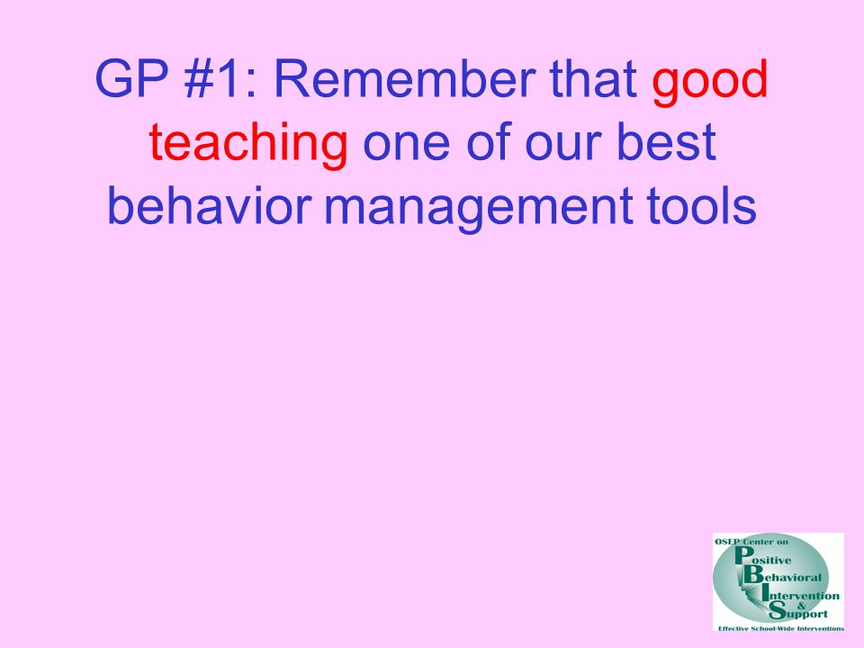 GP #1: Remember that good teaching one of our best behavior management tools
