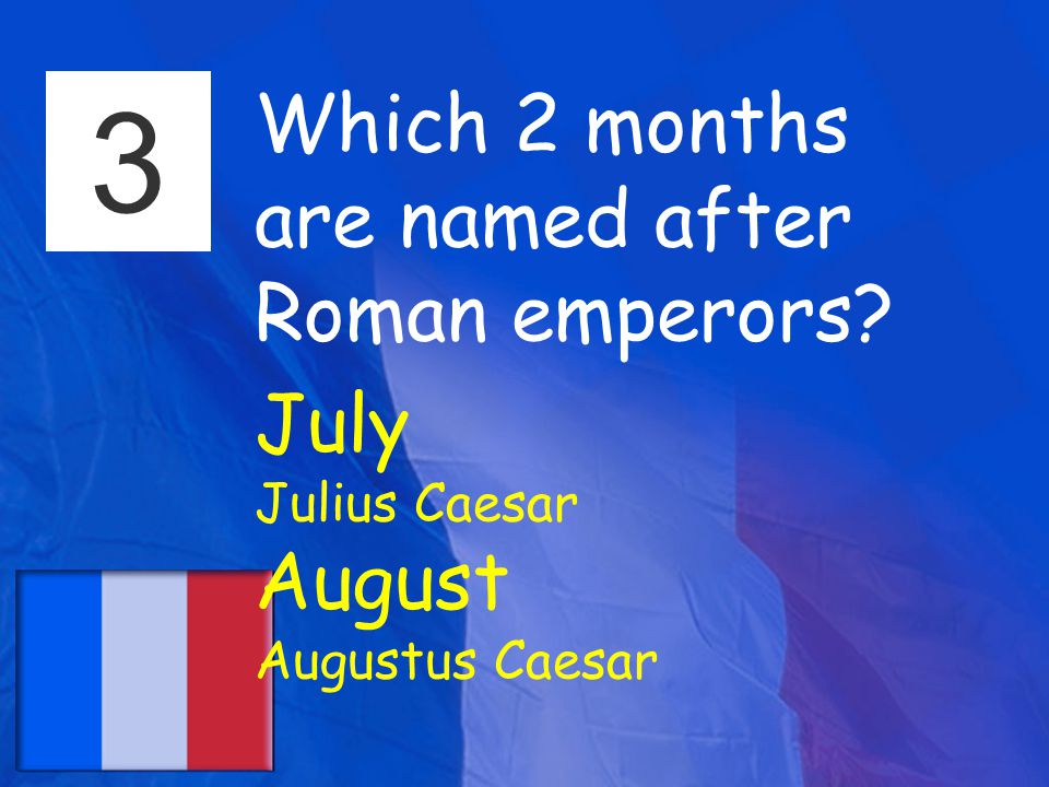 3 Which 2 months are named after Roman emperors July Julius Caesar