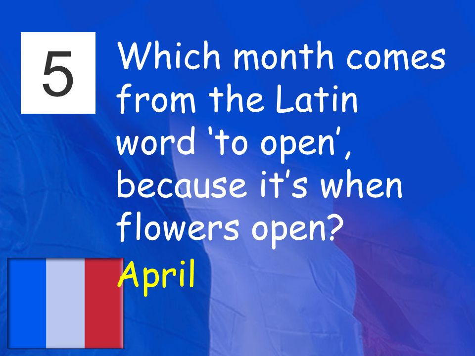 5 Which month comes from the Latin word 'to open', because it's when flowers open April