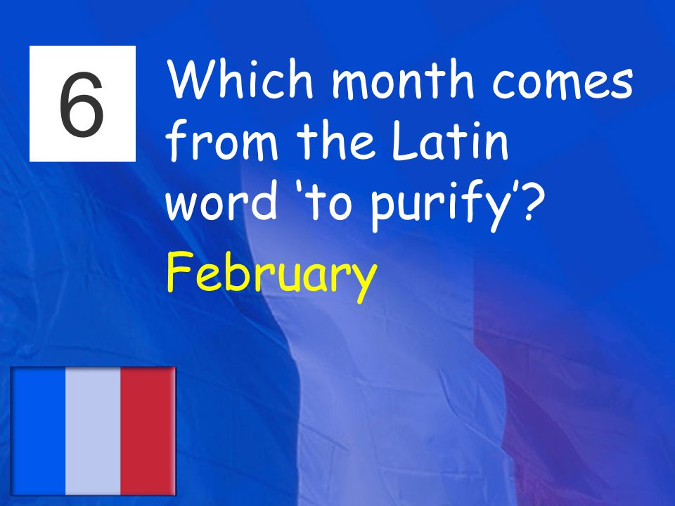 6 Which month comes from the Latin word 'to purify' February