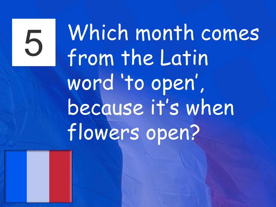 5 Which month comes from the Latin word 'to open', because it's when flowers open