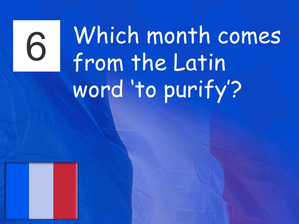 6 Which month comes from the Latin word 'to purify'