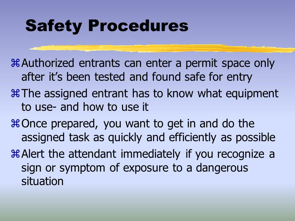 Safety Procedures Authorized entrants can enter a permit space only after it's been tested and found safe for entry.