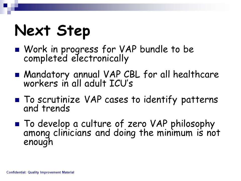 Next Step Work in progress for VAP bundle to be completed electronically. Mandatory annual VAP CBL for all healthcare workers in all adult ICU's.