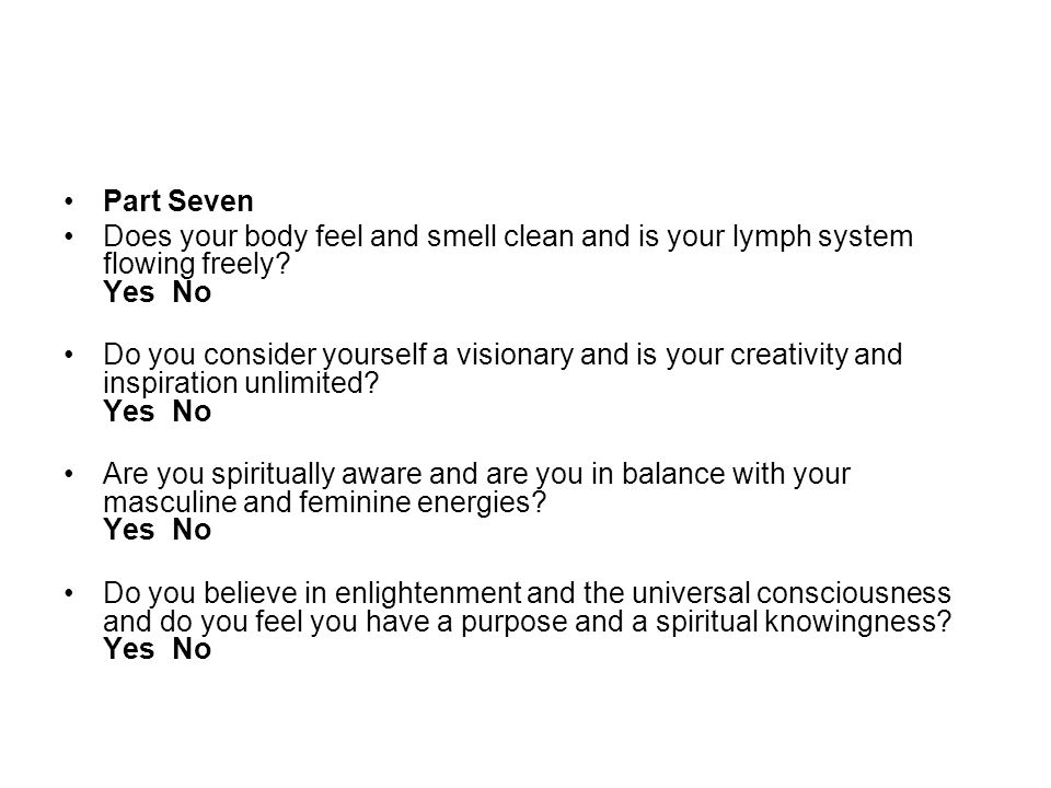 Part Seven Does your body feel and smell clean and is your lymph system flowing freely Yes No