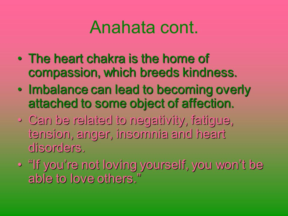 Anahata cont. The heart chakra is the home of compassion, which breeds kindness.