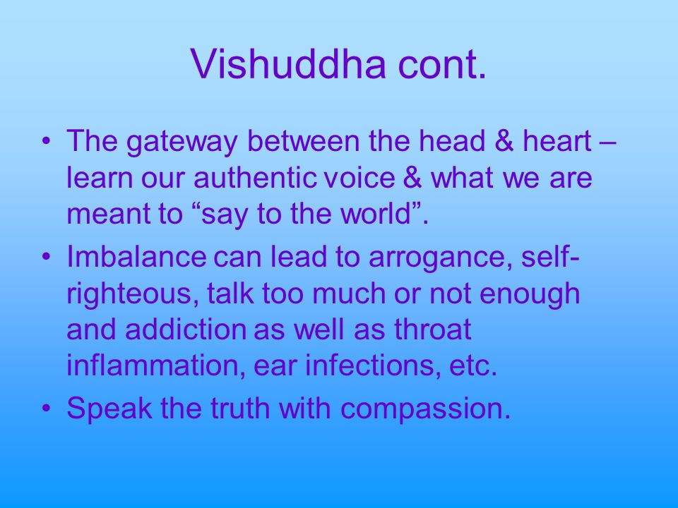 Vishuddha cont. The gateway between the head & heart – learn our authentic voice & what we are meant to say to the world .