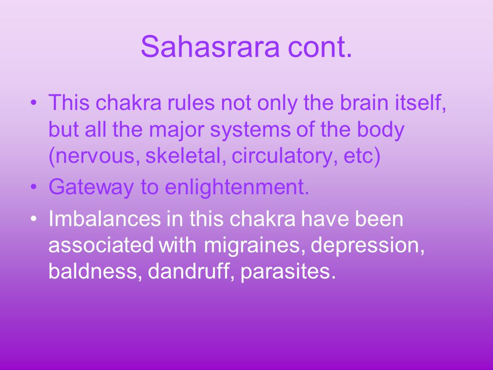 Sahasrara cont. This chakra rules not only the brain itself, but all the major systems of the body (nervous, skeletal, circulatory, etc)
