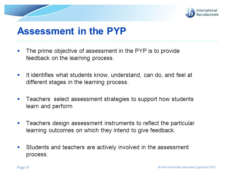 Assessment in the PYPThe prime objective of assessment in the PYP is to provide feedback on the learning process.