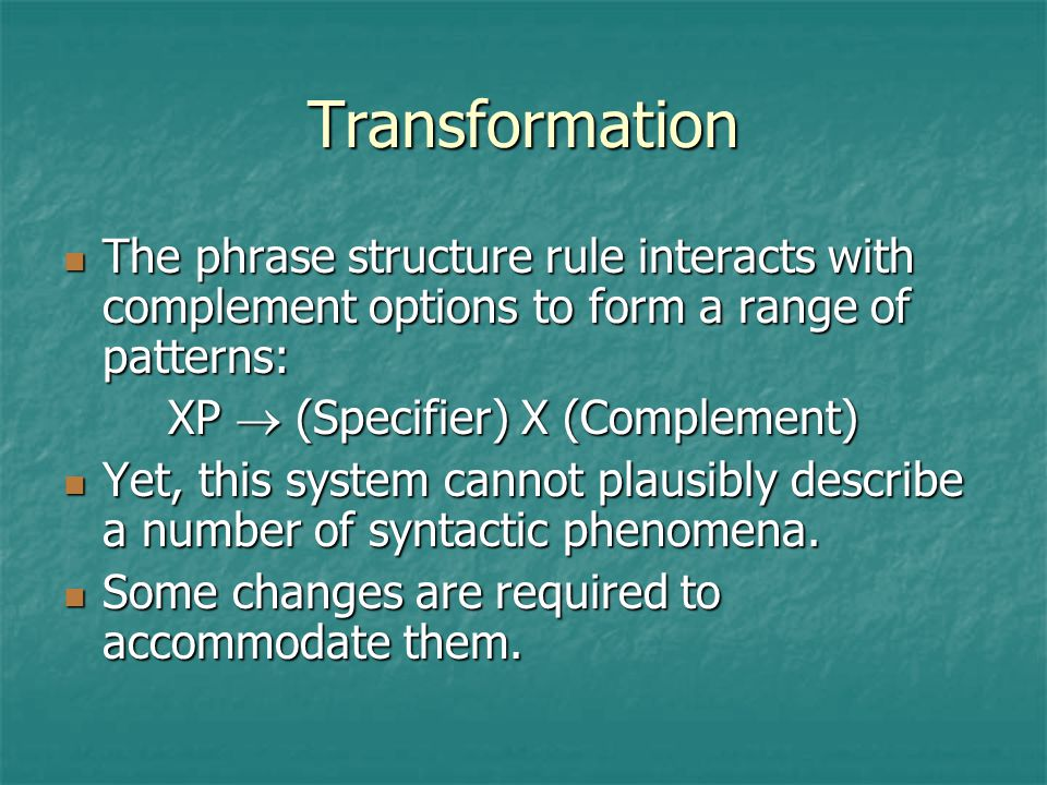 Transformation The phrase structure rule interacts with complement options to form a range of patterns: