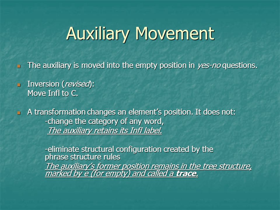 Auxiliary Movement The auxiliary is moved into the empty position in yes-no questions. Inversion (revised):