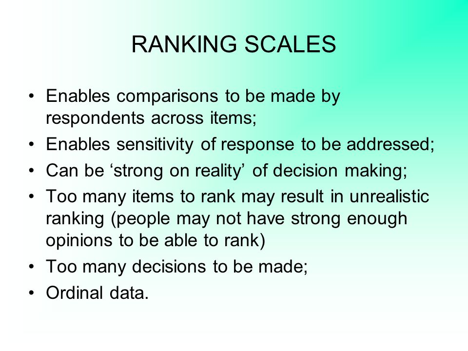 RANKING SCALES Enables comparisons to be made by respondents across items; Enables sensitivity of response to be addressed;