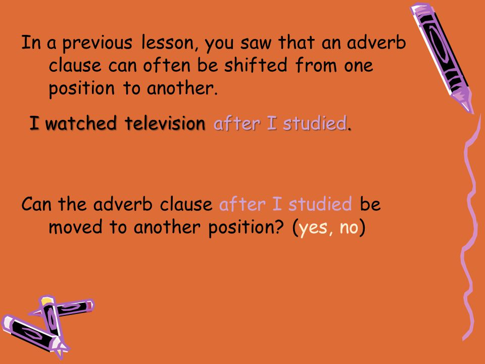 In a previous lesson, you saw that an adverb clause can often be shifted from one position to another.