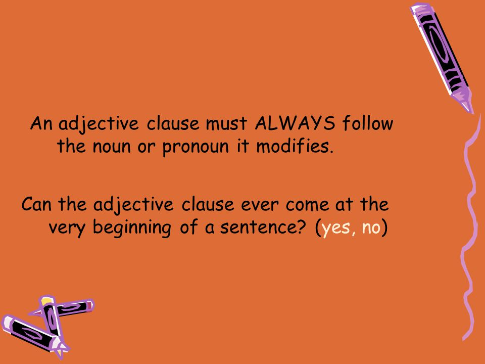 An adjective clause must ALWAYS follow the noun or pronoun it modifies.