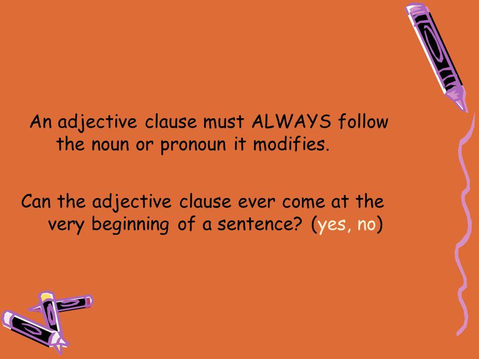 An adjective clause must ALWAYS follow the noun or pronoun it modifies.