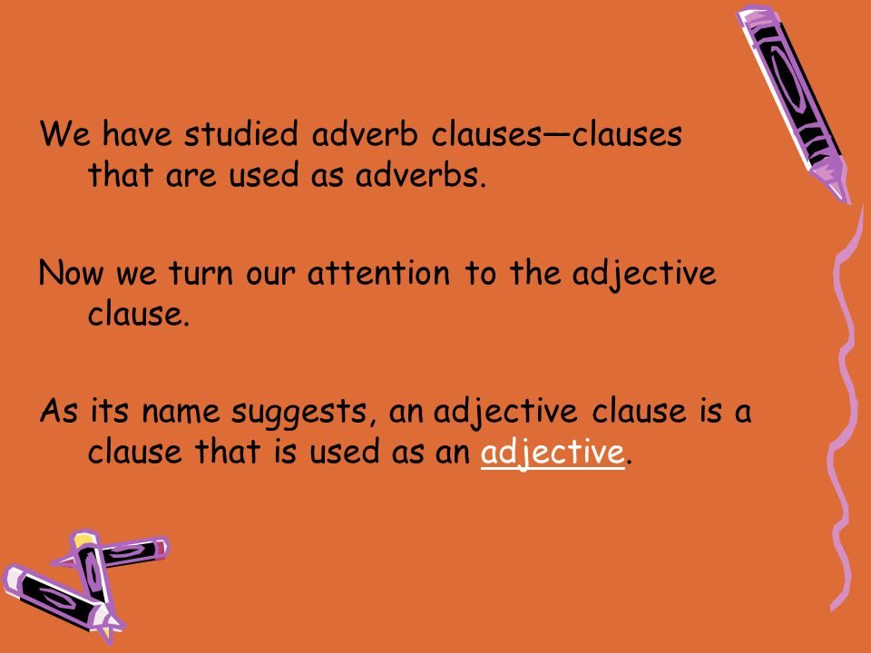 We have studied adverb clauses—clauses that are used as adverbs.