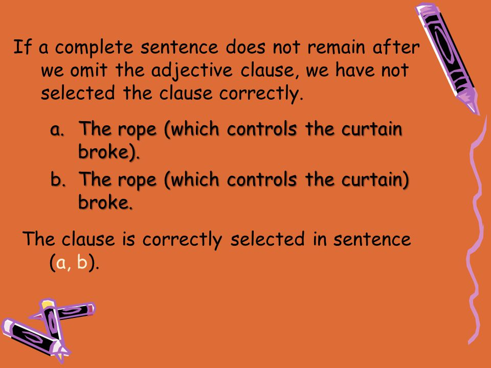 If a complete sentence does not remain after we omit the adjective clause, we have not selected the clause correctly.
