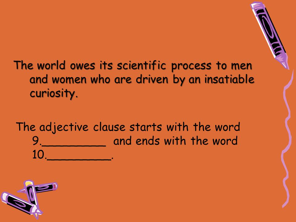 The world owes its scientific process to men and women who are driven by an insatiable curiosity.