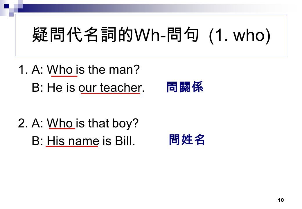 疑問代名詞的Wh-問句 (1. who) 1. A: Who is the man B: He is our teacher. 問關係