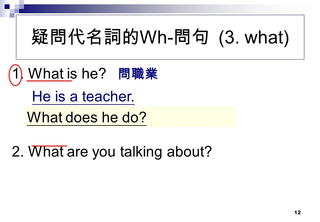 疑問代名詞的Wh-問句 (3. what) 1. What is he He is a teacher.