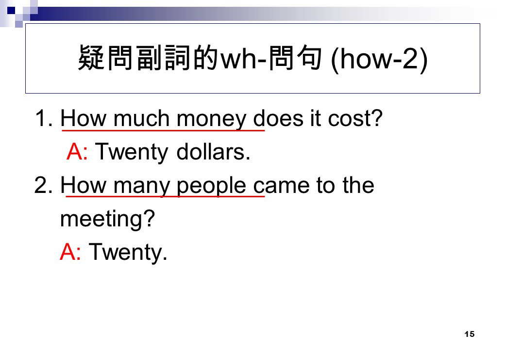 疑問副詞的wh-問句 (how-2) 1. How much money does it cost A: Twenty dollars.