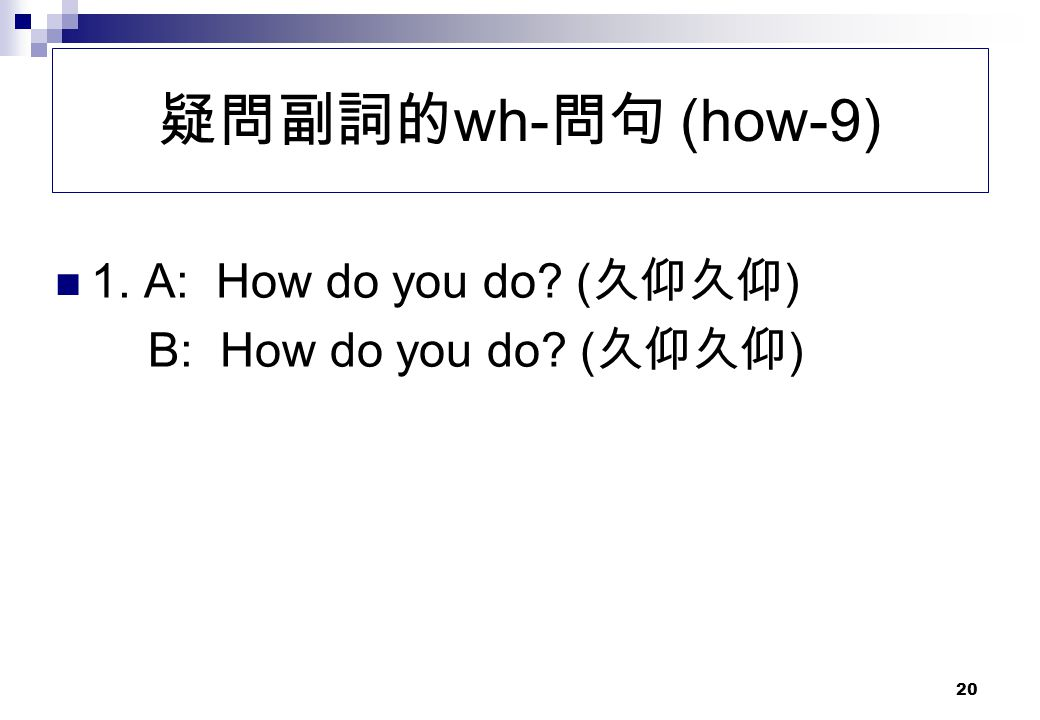 疑問副詞的wh-問句 (how-9) 1. A: How do you do (久仰久仰)