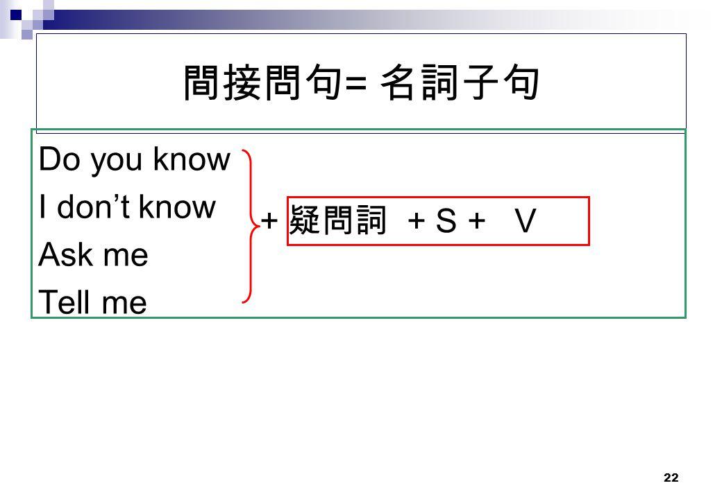 間接問句= 名詞子句 Do you know I don't know Ask me Tell me + 疑問詞 + S + V