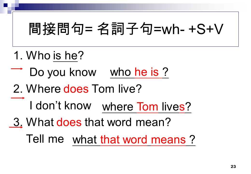 間接問句= 名詞子句=wh- +S+V 1. Who is he Do you know 2. Where does Tom live