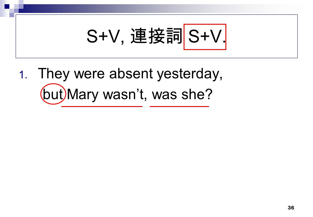 S+V, 連接詞 S+V. They were absent yesterday, but Mary wasn't, was she