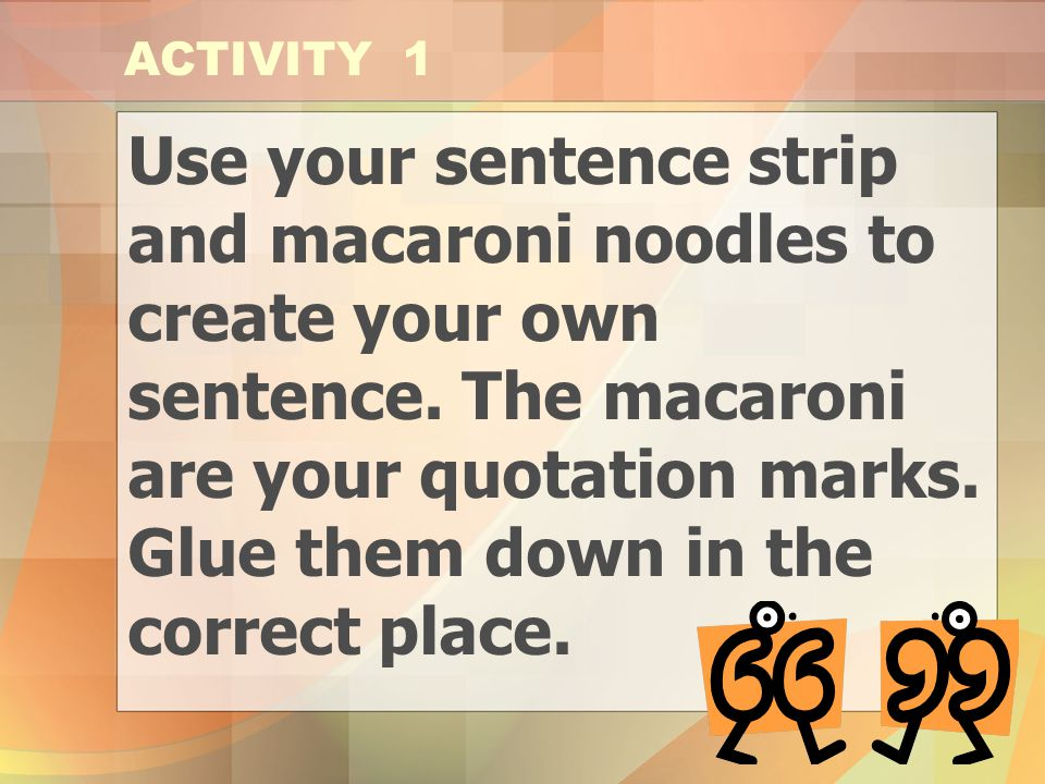 ACTIVITY 1 Use your sentence strip and macaroni noodles to create your own sentence. The macaroni are your quotation marks. Glue them down in the.