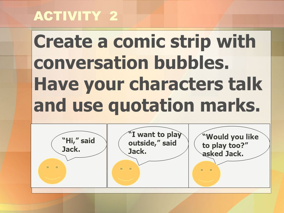 ACTIVITY 2 Create a comic strip with conversation bubbles. Have your characters talk and use quotation marks.
