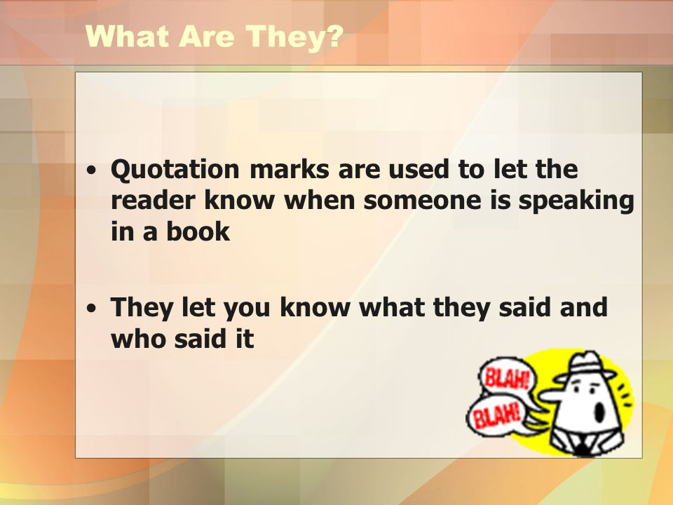 What Are They. Quotation marks are used to let the reader know when someone is speaking in a book.