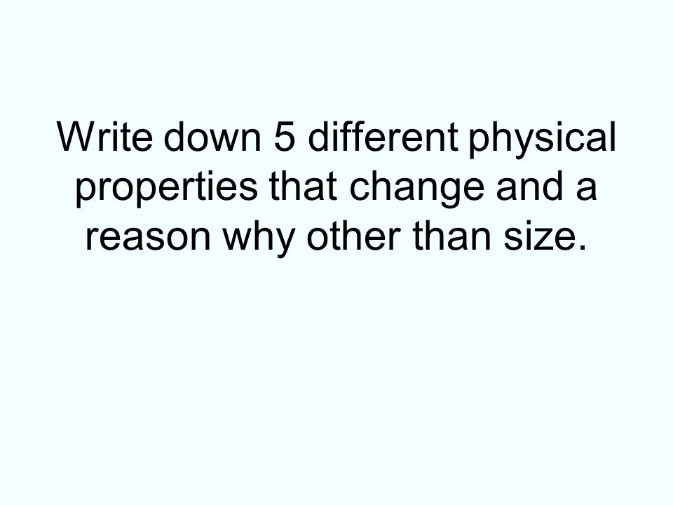 Write down 5 different physical properties that change and a reason why other than size.