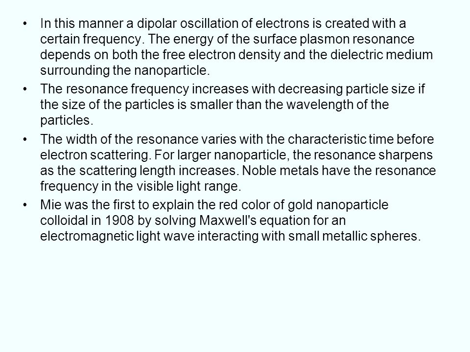 In this manner a dipolar oscillation of electrons is created with a certain frequency. The energy of the surface plasmon resonance depends on both the free electron density and the dielectric medium surrounding the nanoparticle.