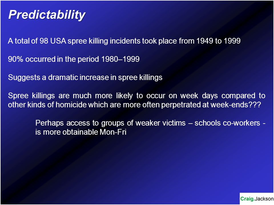 Predictability A total of 98 USA spree killing incidents took place from 1949 to 1999. 90% occurred in the period 1980–1999.