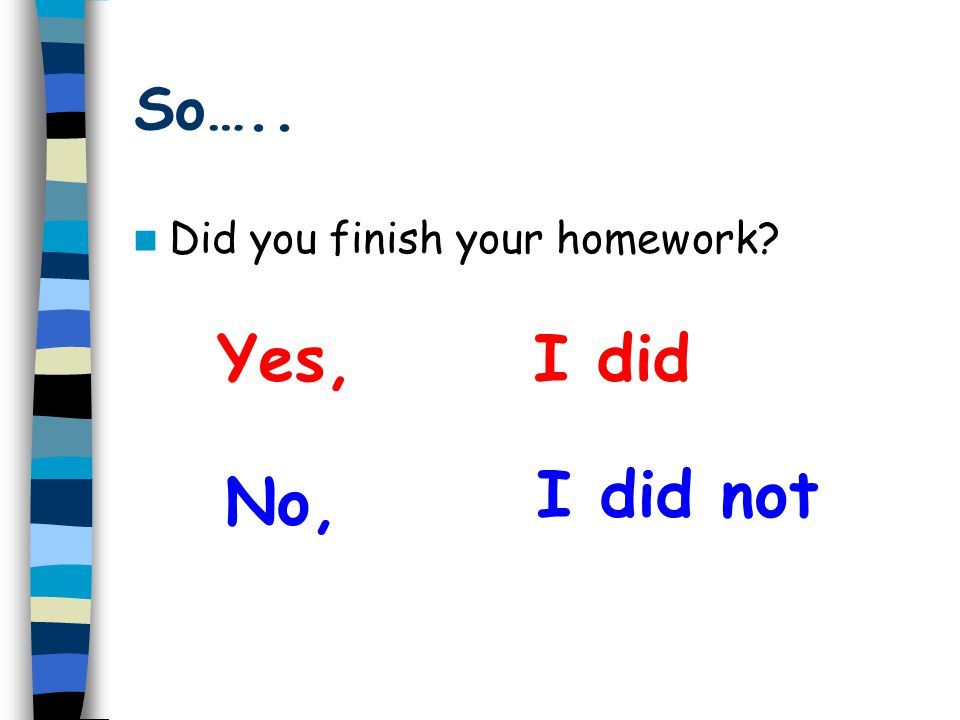 So….. Did you finish your homework Yes, I did I did not No,