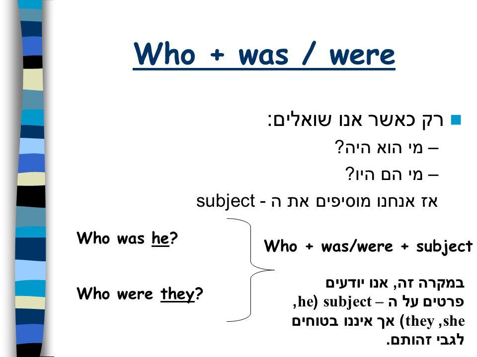 Who + was / were רק כאשר אנו שואלים: מי הוא היה מי הם היו