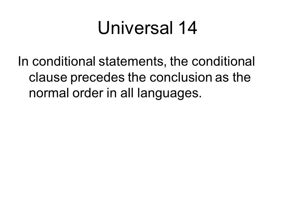 Universal 14 In conditional statements, the conditional clause precedes the conclusion as the normal order in all languages.