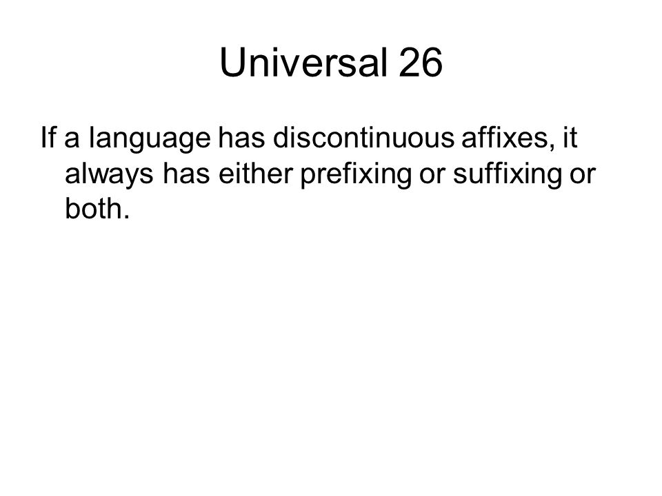 Universal 26 If a language has discontinuous affixes, it always has either prefixing or suffixing or both.
